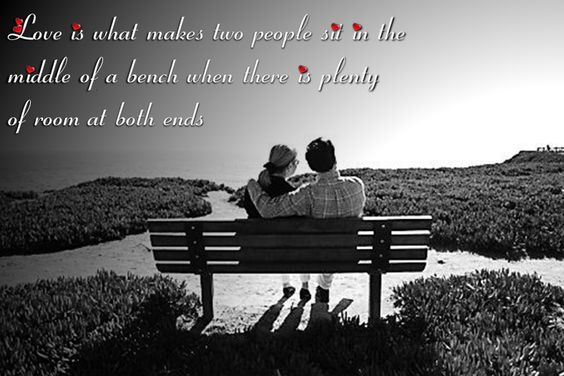 Love is what makes two people sit in the   middle of a bench when there is plenty   of room at both ends