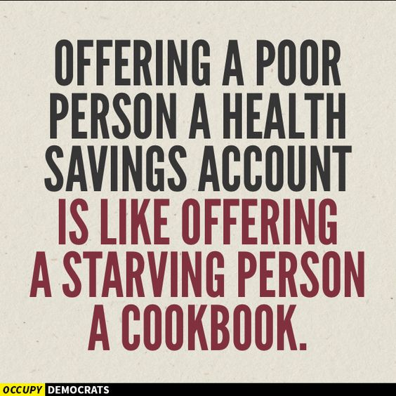Offering a poor person a health savings account is like offering a starving person a cook book. Repugnant-cants