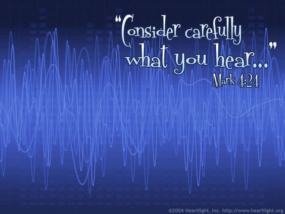 """Mark 4:24-25—""""Consider carefully what you hear,"""" he continued. """"With the measure you use, it will be measured to you -- and even more. Whoever has will be given more; whoever does not have, even what he has will be taken from him."""""""