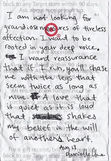 """I am not looking for grandiose measures of tireless affection. I want to be rooted in your deep voice. I want reassurance that if I run, you'll chase me with legs that seem twice as long as mine. A love that is quiet as it is loud that shakes my belief in the will of another heart."": Sappy Heart, Quotes, Random Love, Inspirations Can T, Funny Inspiration Possible, Sweet Dreams"