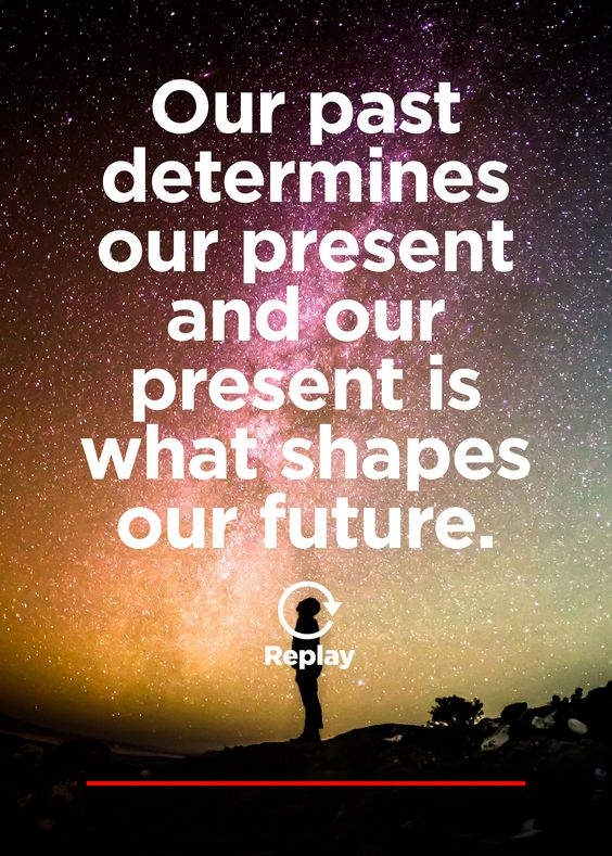 Our past determines our present and our present shapes our future.