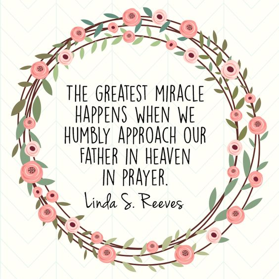 """The greatest miracle happens when we humbly approach our Father in Heaven in prayer."" Linda S. Reeves #LDSConf #LDS #Quotes:"