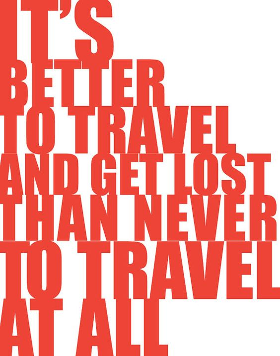 it's better to travel and get lost than never to travel at all