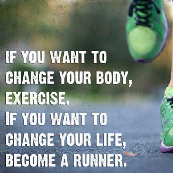 Se você quer mudar seu corpo, se exercite. Se você quer mudar sua vida, torne-se uma corredora. ;)