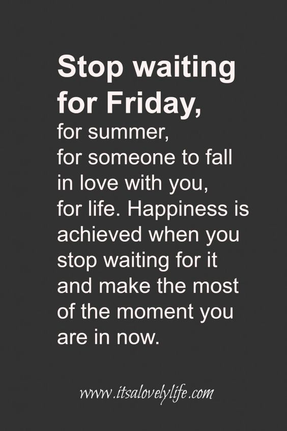 Stop waiting for Friday, Live for the now!: