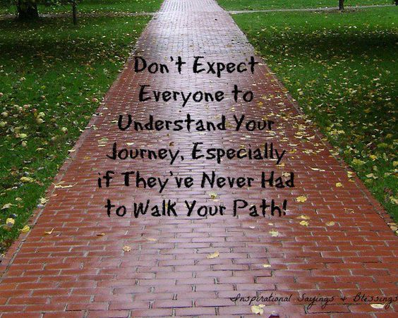 Don't expect everyone to understand your journey especially if they've never had to walk your path