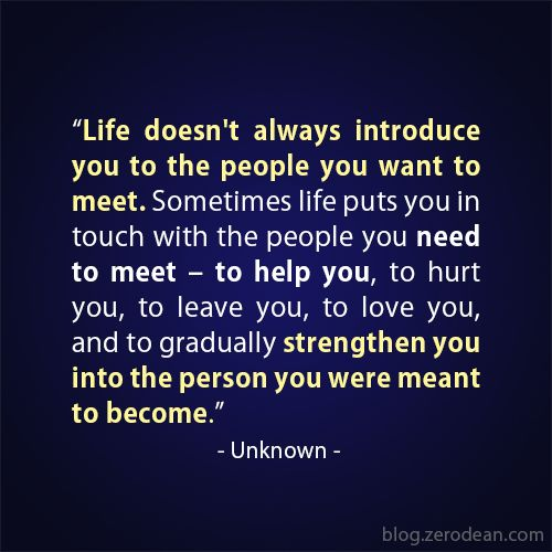 """""""Life doesn't always introduce you to the people you want to meet. Sometimes life puts you in touch with the people you need to meet – to help you, to hurt you, to leave you, to love you, and to gradually strengthen you into the person you were meant to become."""" — Unknown"""