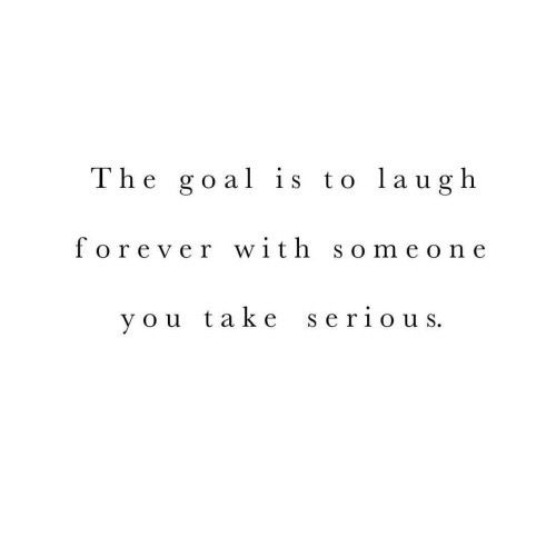 This is absolutely beautiful! The goal is to laugh forever with someone you take serious. #quote