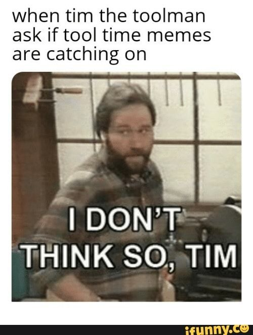 When Tim The Toolman Ask If Tool Time Memes Are Catching On I Don T Think So Tim Ifunny Memes Music Memes Music Humor