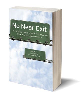 No Near Exit: Contemporary Writers Select Their Favorite Work From Post Road Magazine  http://www.dzancbooks.org/no-near-exit/