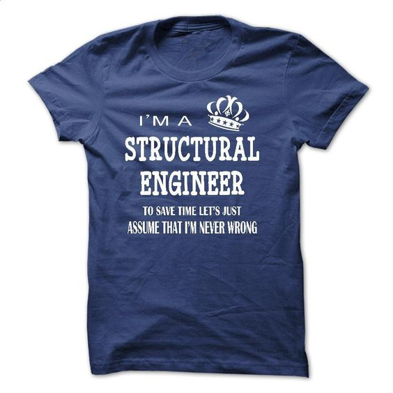 i am a STRUCTURAL ENGINEER, to save time lets just assu T Shirts, Hoodies, Sweatshirts - #teeshirt #sweats. GET YOURS => https://www.sunfrog.com/LifeStyle/i-am-a-STRUCTURAL-ENGINEER-to-save-time-lets-just-assume-that-i-am-never-wrong.html?id=60505