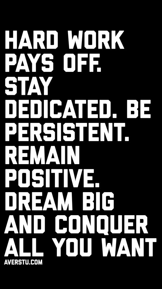 Hard work pays off. Stay dedicated. Be persistent. Remain positive. Dream big and conquer all you want