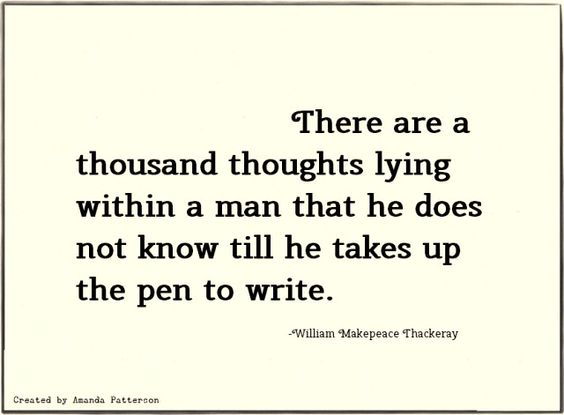 """There are a thousand thoughts lying within a man that he does not know till he takes up the pen to write."" -William Makepeace Thackaray:"