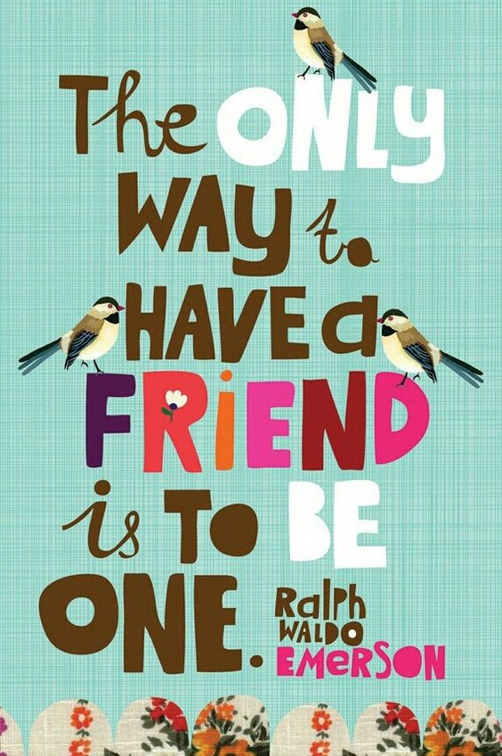 I know someone I could say this too..!! The only way to have a friend- image by Carolyn Gavin