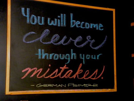 """""""You will become clever through your mistakes.""""  - German Proverb"""