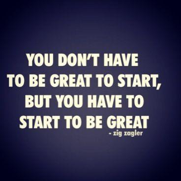 Você não tem que ser bom para começar, mas você tem que começar para ser bom.