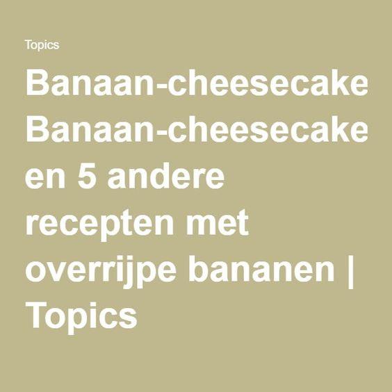 Banaan-cheesecake en 5 andere recepten met overrijpe bananen   Topics