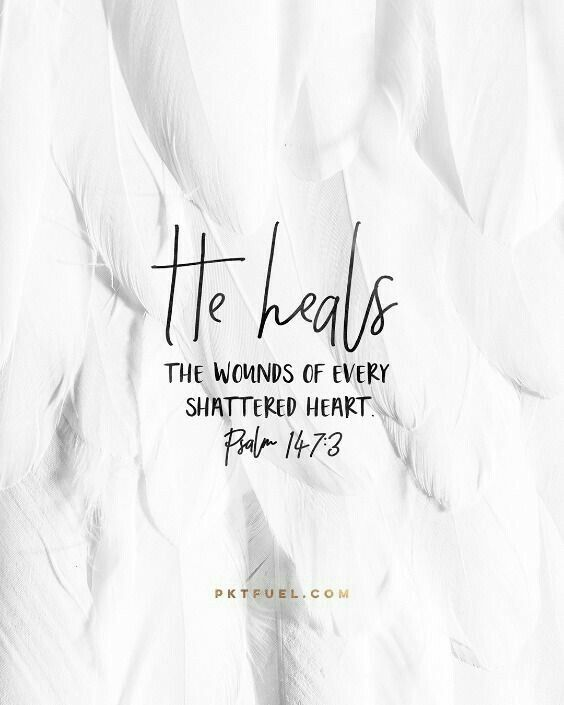 He heals the wounds of every shattered heart. (Psalm 147:3):