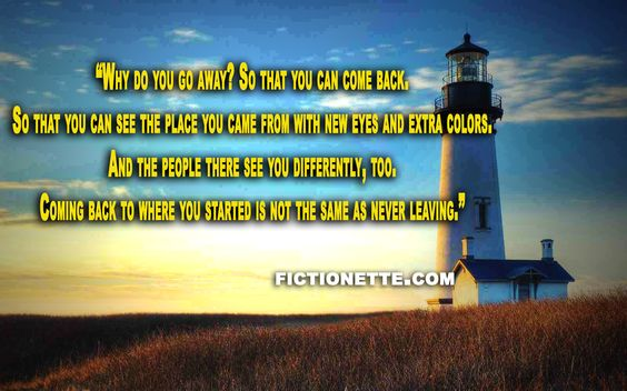 """""""Why do you go away? So that you can come back.  So that you can see the place…"""