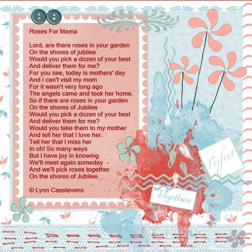 Greetings card challenge – May 2016 – Roses for Mama I used this loving poem because I know that lots of people has to miss their mother who is in heaven , and this poem is perfect for you all , just read it and tell me what you think about this loving words. Free to use from familyfriendpoems.com Written by: Lynn Casstevens May 1, 2008 Roses For Mama © Lynn Casstevens  Made with HSA_Kelia 2 , thanks Eileen. font-Terminal shadowed a bit