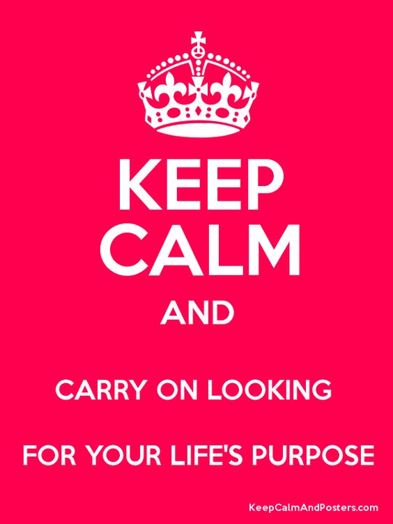 Keep Calm and CARRY ON LOOKING  FOR YOUR LIFE'S PURPOSE Poster