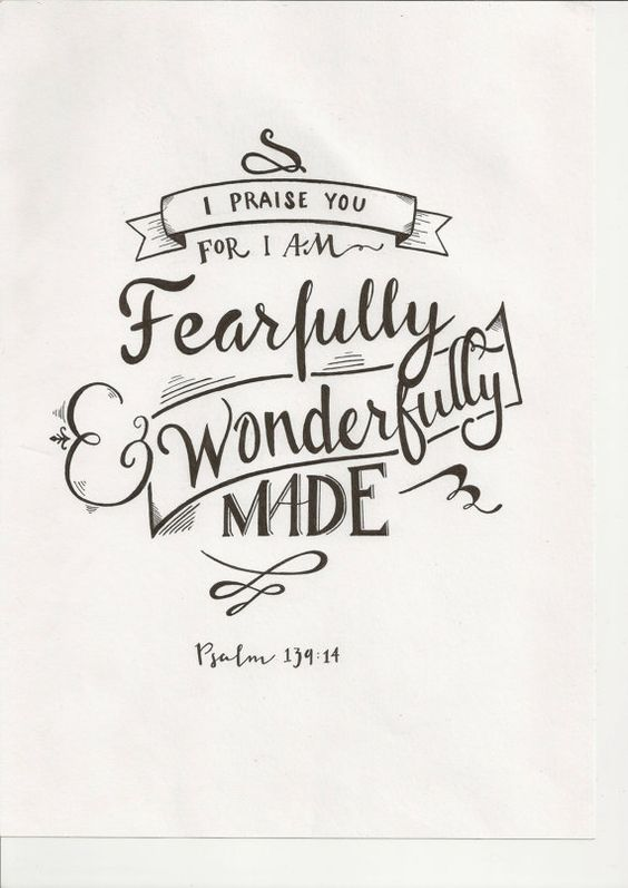 """I praise you, for I am fearfully and wonderfully made."" - Psalm 139:14:"