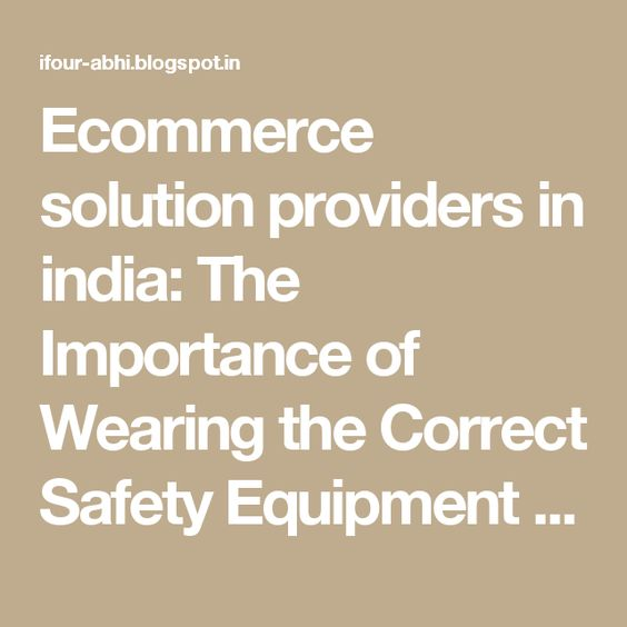Ecommerce solution providers in india: The Importance of Wearing the Correct Safety Equipment at Work Part 1 #E-commerceSolutionProvider #SoftwareDevelopmentCompanyIndia #ASP.NETCompanyIndia