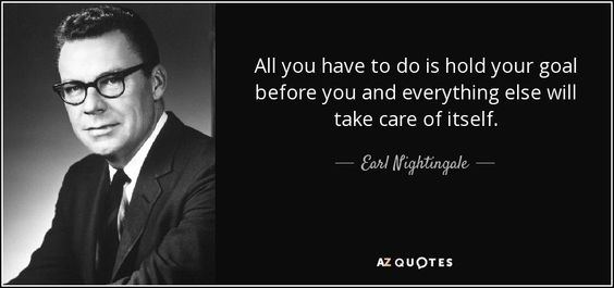 All you have to do is hold your goal before you and everything else will take care of itself. - Earl Nightingale