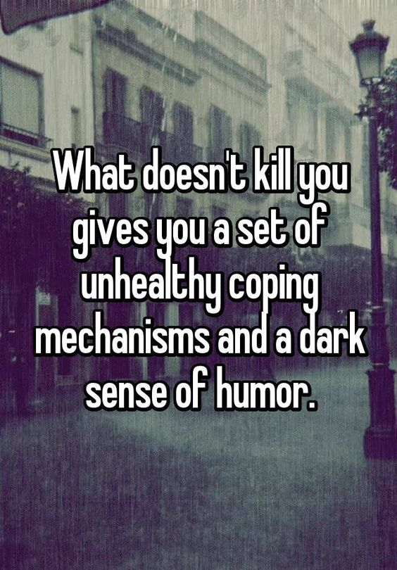 What doesn't kill you gives you a set of unhealthy coping mechanisms and a dark sense of humor.: