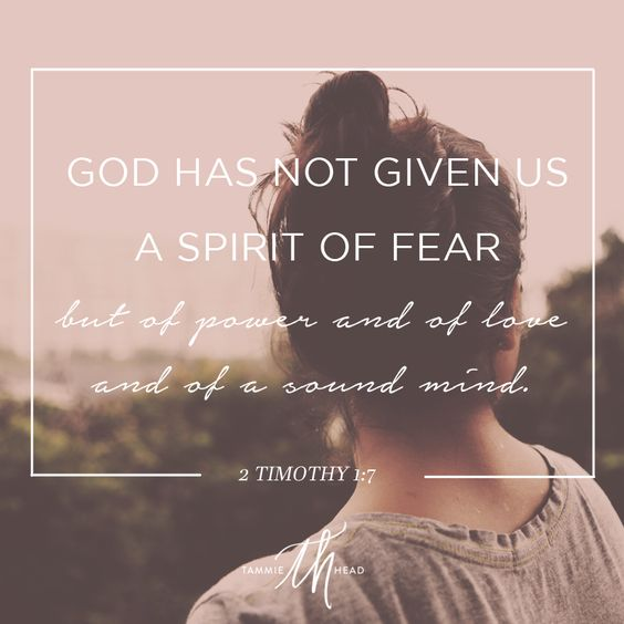 God has not given us a spirit of fear but of power and of love and of a sound mind. - 2 Timothy 1:7