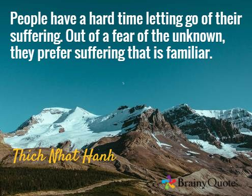 """""""People have a hard time letting go of their suffering. Out of a fear of the unknown, they prefer suffering that is familiar.""""- Thich Nhat Hanh"""