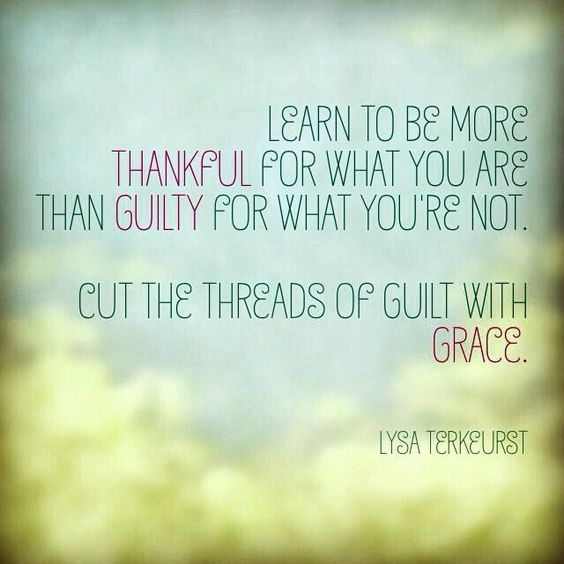 Learn to be more thankful for what you are than guilty for what you're not.: