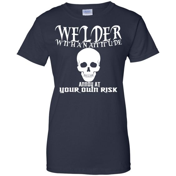 Welder With An Attitude Annoy At Your Own Risk Ladies Tees
