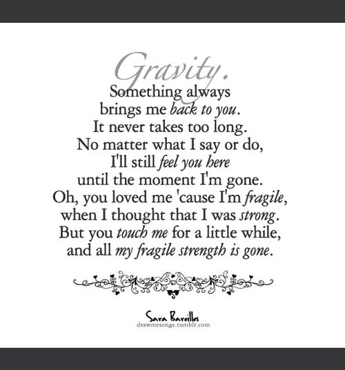 This is my FAVORITE SONG EVER!!!! Its sorta like my theme song!  Sara Bareilles- Gravity <3