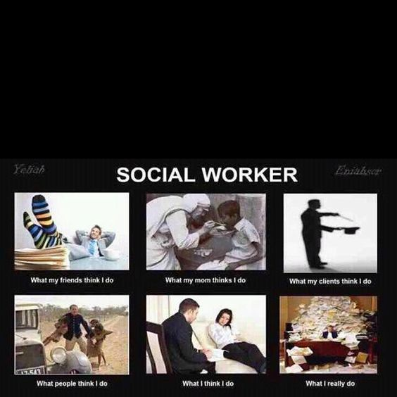 Social workers   Not sure who the creator of the picture is but it is true.