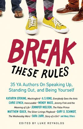 Edited by Luke Reynolds In these personal, funny, moving, and poignant essays, Kathryn Erskine (Mockingbird), Matthew Quick (The Silver Linings Playbook), Gary D. Schmidt (The Wednesday Wars), Sara Zarr (Story of a Girl), and many others share anecdotes and lessons learned from their own lives in order to show you that some rules just beg to be broken.  224 pages Ages 12 and up 2013 Chicago Review Press ISBN: 9781613747841