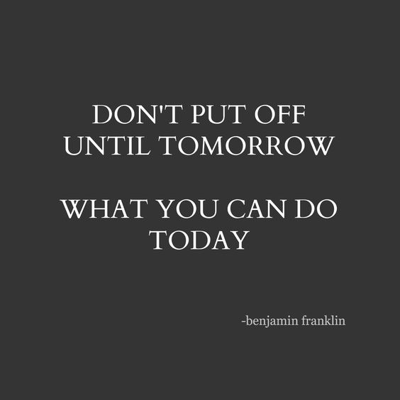 don't put off until tomorrow, what you can do today   benjamin franklin   quote   inspiration: