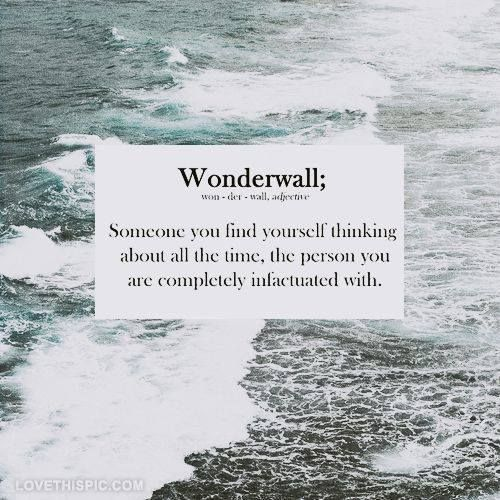 Wonderwall: Someone you find yourself thinking about all the time, the person you are completely infatuated with...... Ur my Wonderwall❤️