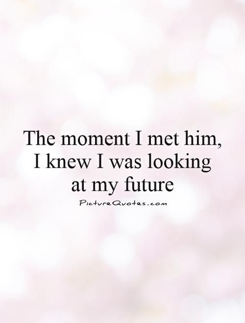 The moment I met him, I knew I was looking at my future. Picture Quotes.: