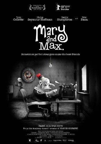 Mary and Max (2009) Mary is an 8 year old outcast living in the suburbs of Melbourne. On a whim, she chooses a name at random in a phone book and sends off a letter asking about life on the other side of the world. The letter is received by Max, an overweight depressive in his 40's living in New York, suffering from Aspergers Syndrome.