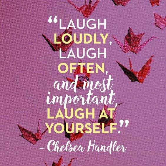 Laugh loudly, laugh often, and most important, laugh at yourself. – Chelsea Handler: