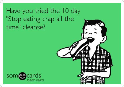 Have you tried the 10 day 'Stop eating crap all the time' cleanse? #someecards