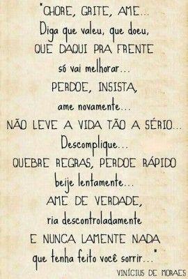 <p></p><p>Chore, grite, ame… Diga que valeu, que doeu, que daqui pra frente só vai melhorar… Perdoe, insista, ame novamente… Não leve a vida tão a sério… Descomplique… Quebre regras, perdoe rápido, beije lentamente… Ame de verdade, ria descontroladamente e nunca lamente nada que tenha feito você sorrir… (Vinícius de Moraes)</p>