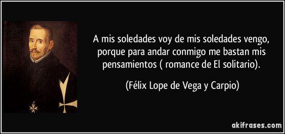 A mis soledades voy / de mis soledades vengo, / porque para andar conmigo / me bastan mis pensamientos ( romance de El solitario). (Félix Lope de Vega y Carpio)