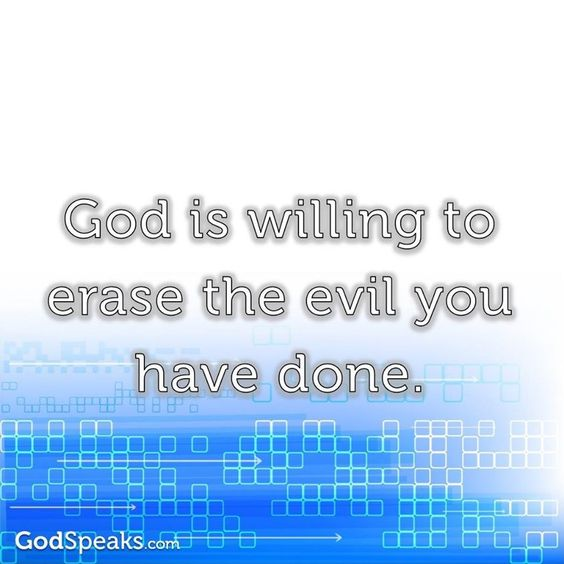Reminder...God is willing to erase the evil you have done.