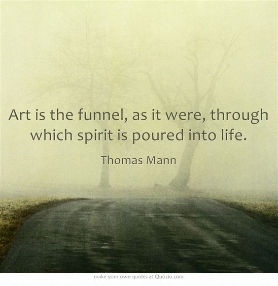 Art is the funnel, as it were, through which spirit is poured into life.---Thomas Mann