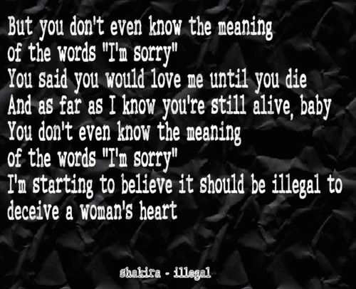 Shakira  -  Illegal    you said you would love me until you die... and as far as I know you're still alive... #lyrics