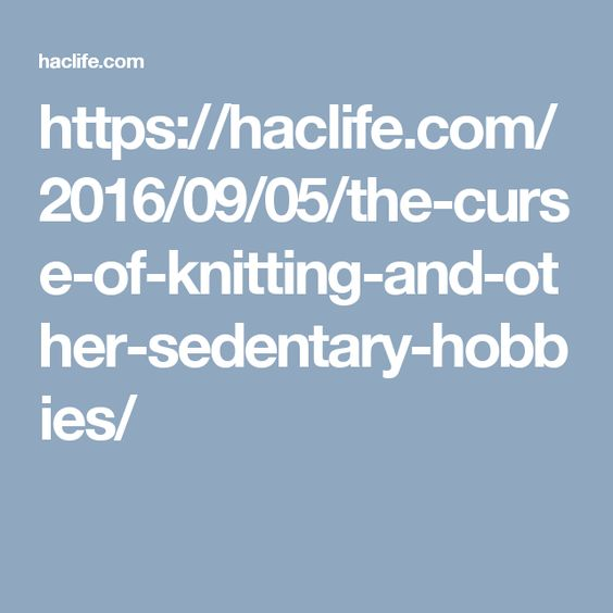 https://haclife.com/2016/09/05/the-curse-of-knitting-and-other-sedentary-hobbies/