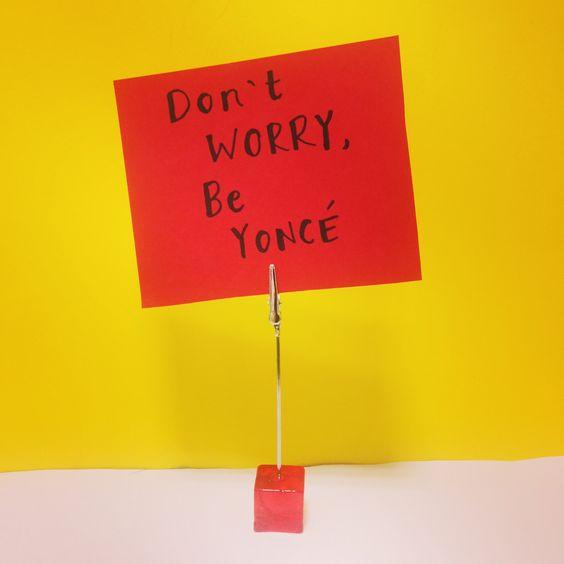 Don't worry, Be yoncé.