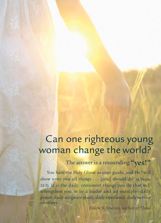"""Can one righteous young woman change the world?  The answer is a resounding """"yes!""""  You have the Holy Ghost as your guide, and He """"will show unto you all things… [you] should do"""" (2 Nephi 32:5). It is the daily, consistent things you do that will strengthen you to be a leader and an example – daily prayer, daily scripture study, daily obedience, daily service to others.   - Elaine S. Dalton, author of Shine!"""